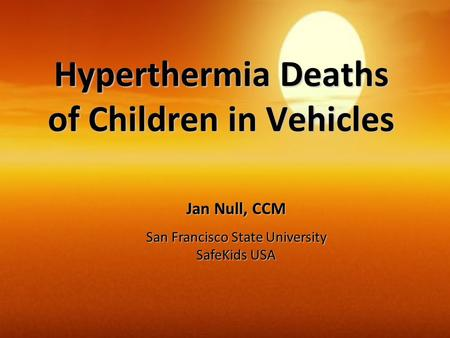 Hyperthermia Deaths of Children in Vehicles Jan Null, CCM San Francisco State University SafeKids USA.