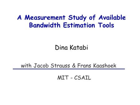 A Measurement Study of Available Bandwidth Estimation Tools MIT - CSAIL with Jacob Strauss & Frans Kaashoek Dina Katabi.