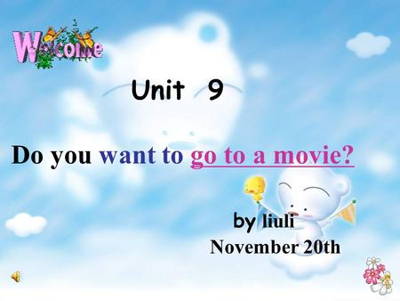 Unit 9 Do you want to go to a movie? by liuli November 20th.