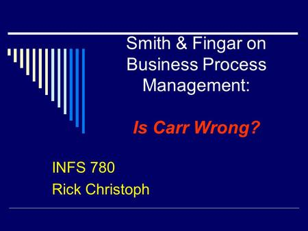 Smith & Fingar on Business Process Management: Is Carr Wrong? INFS 780 Rick Christoph.