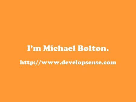 I'm Michael Bolton.  I teach people how to test software.