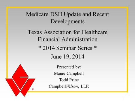® ® Presented by: Manie Campbell Todd Prine CampbellWilson, LLP. Medicare DSH Update and Recent Developments Texas Association for Healthcare Financial.