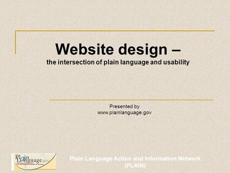 Plain Language Action and Information Network (PLAIN) Website design – the intersection of plain language and usability Presented by www.plainlanguage.gov.