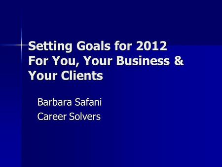 Setting Goals for 2012 For You, Your Business & Your Clients Barbara Safani Career Solvers.