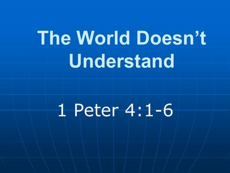 The World Doesn't Understand 1 Peter 4:1-6. Introduction Puzzled by one's behavior Doesn't make sense to us We are not like them.