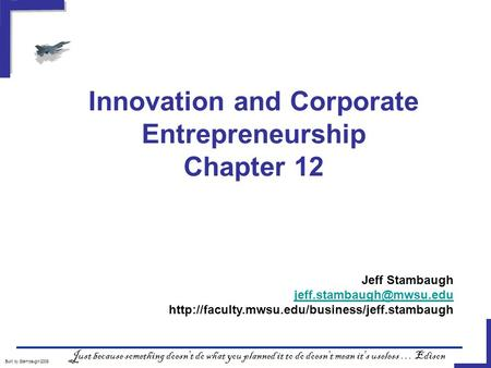 Innovation and Corporate Entrepreneurship Chapter 12 Built by Stambaugh/2008 Just because something doesn't do what you planned it to do doesn't mean it's.
