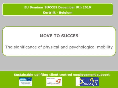 EU Seminar SUCCES December 9th 2010 Kortrijk - Belgium Sustainable uplifting client centred employement support MOVE TO SUCCES The significance of physical.