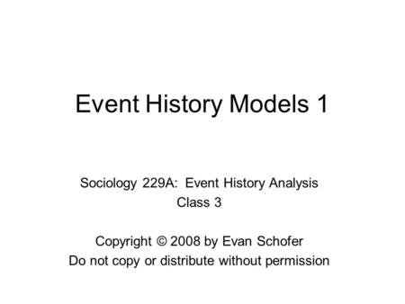 Event History Models 1 Sociology 229A: Event History Analysis Class 3