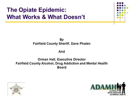 The Opiate Epidemic: What Works & What Doesn't By Fairfield County Sheriff, Dave Phalen And Orman Hall, Executive Director Fairfield County Alcohol, Drug.