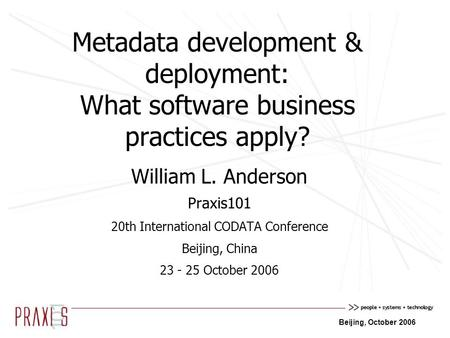Beijing, October 2006 Metadata development & deployment: What software business practices apply? William L. Anderson Praxis101 20th International CODATA.