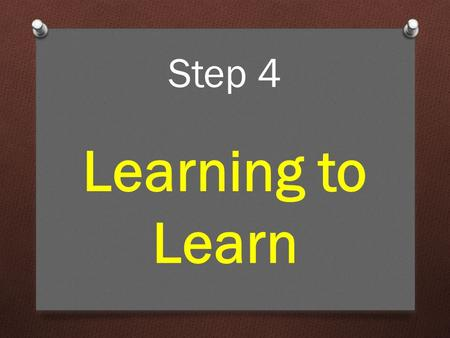 Step 4 Learning to Learn. For a lot of people, learning doesn't come naturally. Learning to Learn.