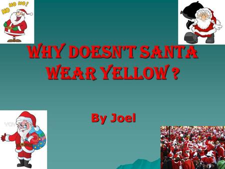 Why doesn't Santa wear yellow ? By Joel. Answer 1 Father Christmas traditionally wore green as he is a derivation of the green man who appears in pagan.