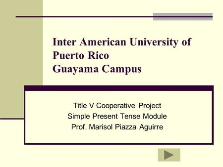 Inter American University of Puerto Rico Guayama Campus Title V Cooperative Project Simple Present Tense Module Prof. Marisol Piazza Aguirre.