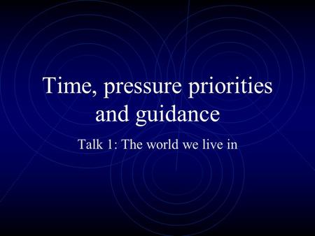 Time, pressure priorities and guidance Talk 1: The world we live in.