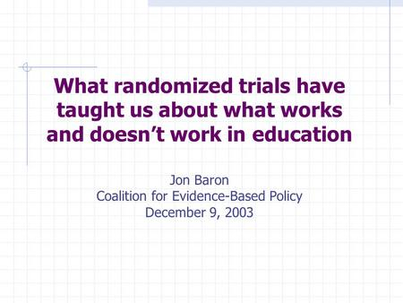 What randomized trials have taught us about what works and doesn't work in education Jon Baron Coalition for Evidence-Based Policy December 9, 2003.