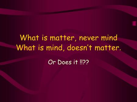 What is matter, never mind What is mind, doesn't matter. Or Does it !!??
