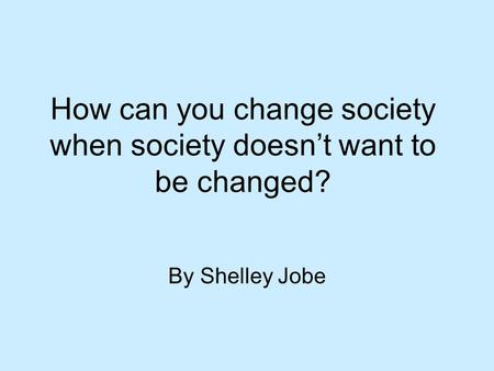 How can you change society when society doesn't want to be changed? By Shelley Jobe.