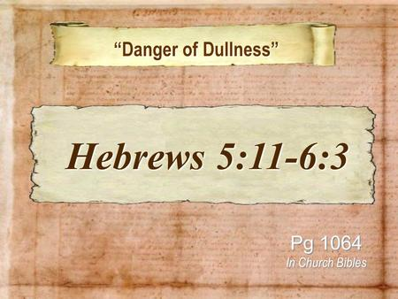 """Danger of Dullness"" ""Danger of Dullness"" Pg 1064 In Church Bibles Hebrews 5:11-6:3 Hebrews 5:11-6:3."