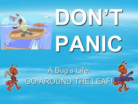 DON'T PANIC A Bug's Life: GO AROUND THE LEAF!. If you do what you've always done, you will always get what you got!  Be willing to try something new.