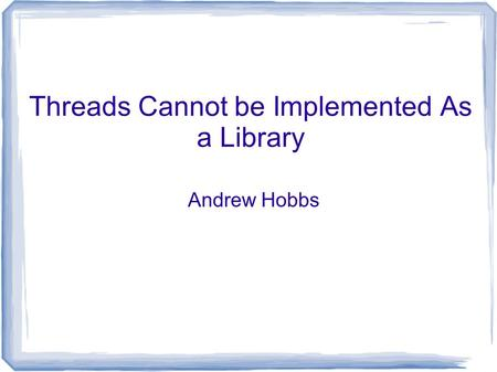Threads Cannot be Implemented As a Library Andrew Hobbs.
