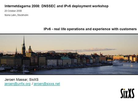 Internetdagarna 2008: DNSSEC and IPv6 deployment workshop 20 October 2008 Norra Latin, Stockholm IPv6 Golden Networks Jeroen Massar, SixXS