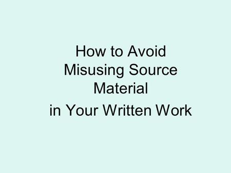 How to Avoid Misusing Source Material in Your Written Work.