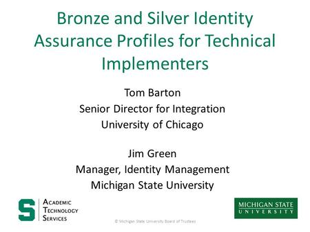 Bronze and Silver Identity Assurance Profiles for Technical Implementers Tom Barton Senior Director for Integration University of Chicago Jim Green Manager,