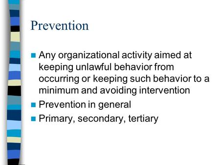 Prevention Any organizational activity aimed at keeping unlawful behavior from occurring or keeping such behavior to a minimum and avoiding intervention.