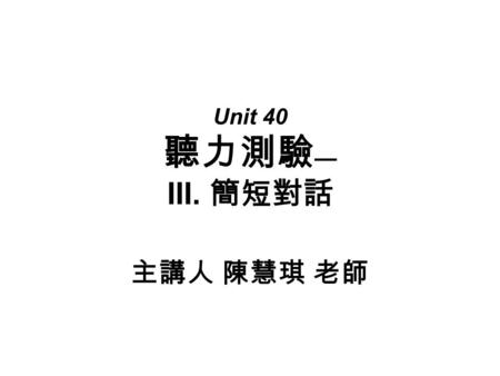 Unit 40 聽力測驗 — III. 簡短對話 主講人 陳慧琪 老師. ( 五 ) 綜合測驗 1. ___ A. He is the woman's husband. B. He is a store customer. C. He is a sales clerk.