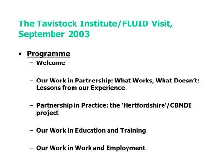 The Tavistock Institute/FLUID Visit, September 2003 Programme –Welcome –Our Work in Partnership: What Works, What Doesn't: Lessons from our Experience.
