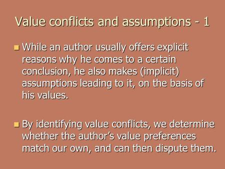 Value conflicts and assumptions - 1 While an author usually offers explicit reasons why he comes to a certain conclusion, he also makes (implicit) assumptions.
