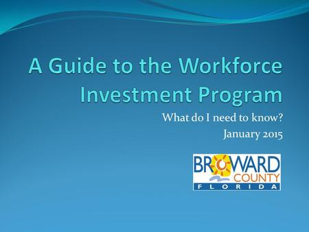What do I need to know? January 2015. Workforce Investment Program Starts January 2015. Intended to increase employment opportunities locally, and for.