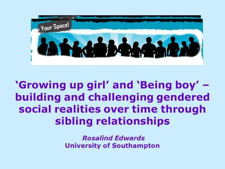 'Growing up girl' and 'Being boy' – building and challenging gendered social realities over time through sibling relationships Rosalind Edwards University.
