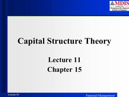 Financial Management Lesson 10 Capital Structure Theory Lecture 11 Chapter 15.