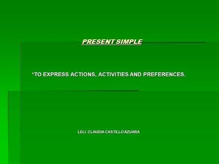 PRESENT SIMPLE *TO EXPRESS ACTIONS, ACTIVITIES AND PREFERENCES. LELI. CLAUDIA CASTILLO AZUARA.