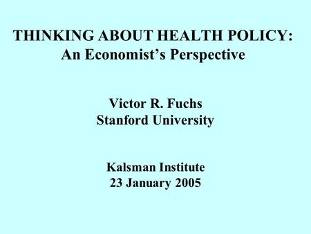 THINKING ABOUT HEALTH POLICY: An Economist's Perspective Victor R. Fuchs Stanford University Kalsman Institute 23 January 2005.