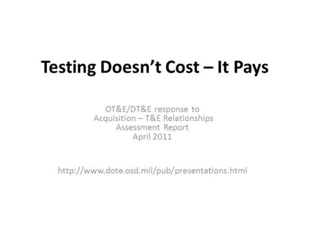 Testing Doesn't Cost – It Pays OT&E/DT&E response to Acquisition – T&E Relationships Assessment Report April 2011