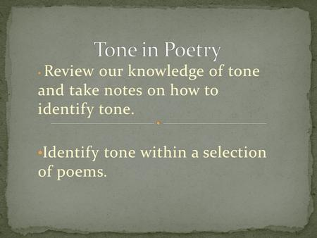 Review our knowledge of tone and take notes on how to identify tone. Identify tone within a selection of poems.