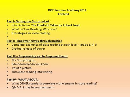 Part I- Getting the Gist or Juice? Intro Activity- The Road Not Taken by Robert Frost What is Close Reading/ Why now? 6 strategies for close reading Part.