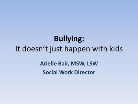 Bullying: It doesn't just happen with kids Arielle Bair, MSW, LSW Social Work Director.