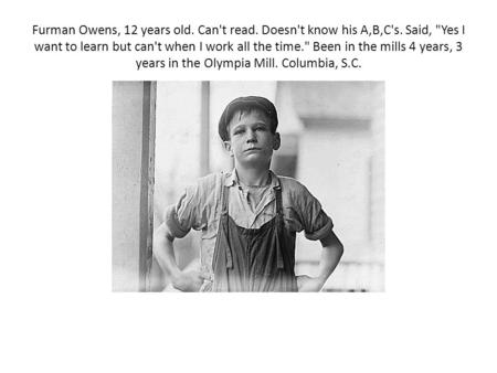 Furman Owens, 12 years old. Can't read. Doesn't know his A,B,C's. Said, Yes I want to learn but can't when I work all the time. Been in the mills 4 years,
