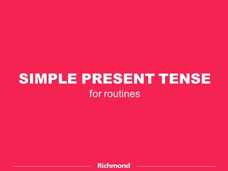 SIMPLE PRESENT TENSE for routines. E.g.: I'm a student. We get up at seven every day. You work hard during the week. The Simple Present Tense is used.