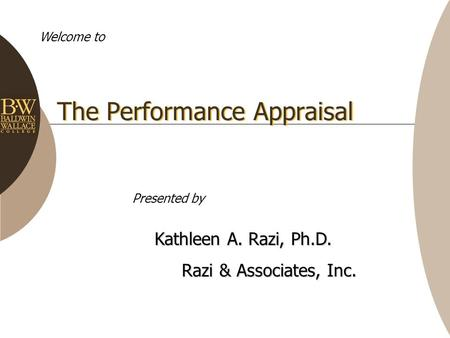 The Performance Appraisal Welcome to Kathleen A. Razi, Ph.D. Razi & Associates, Inc. Razi & Associates, Inc. Presented by.