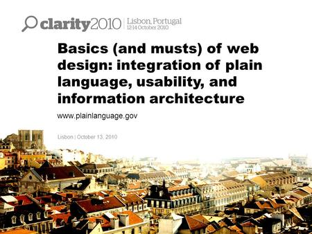 Basics (and musts) of web design: integration of plain language, usability, and information architecture www.plainlanguage.gov Lisbon | October 13, 2010.