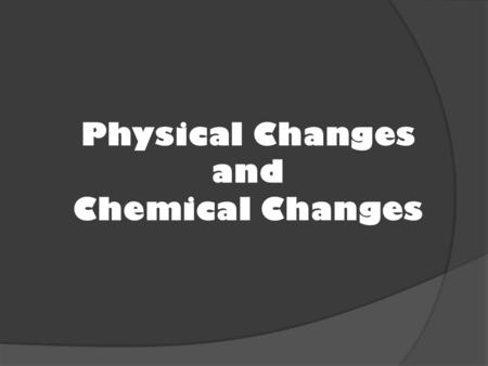 Physical Changes and Chemical Changes. Physical Changes A physical change is when a substance changes, but remains the same substance.  Change in size.