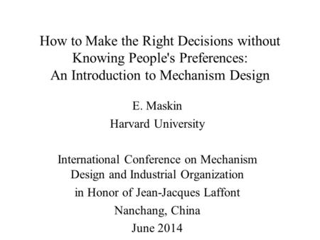 How to Make the Right Decisions without Knowing People's Preferences: An Introduction to Mechanism Design E. Maskin Harvard University International Conference.