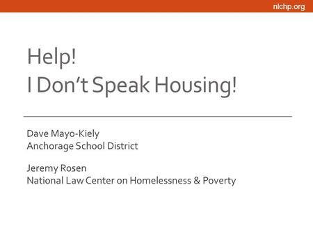 Nlchp.org Help! I Don't Speak Housing! Dave Mayo-Kiely Anchorage School District Jeremy Rosen National Law Center on Homelessness & Poverty.