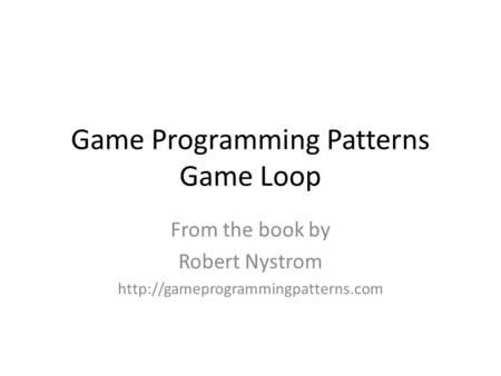 Game Programming Patterns Game Loop From the book by Robert Nystrom