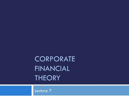 CORPORATE FINANCIAL THEORY Lecture 7. Topics Covered  Debt and Value in a Tax Free Economy  Corporate Taxes and Debt Policy  Cost of Financial Distress.