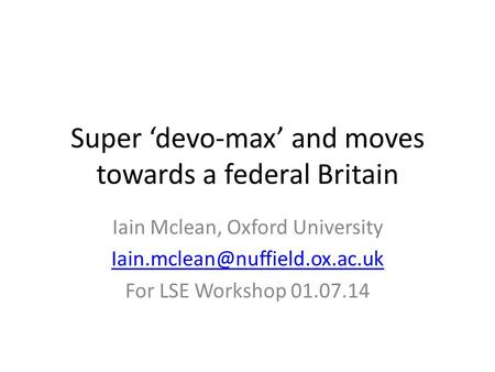 Super 'devo-max' and moves towards a federal Britain Iain Mclean, Oxford University For LSE Workshop 01.07.14.